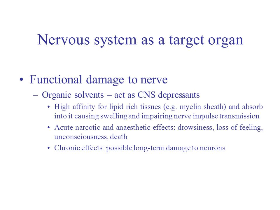 Nervous system as a target organ Functional damage to nerve –Organic solvents – act as CNS depressants High affinity for lipid rich tissues (e.g.