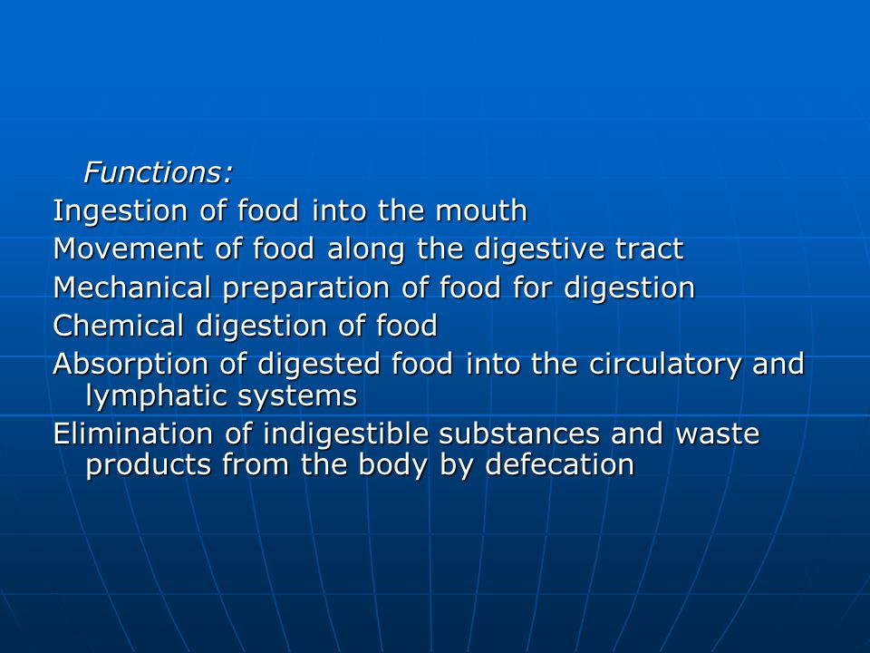 Functions: Functions: Ingestion of food into the mouth Movement of food along the digestive tract Mechanical preparation of food for digestion Chemical digestion of food Absorption of digested food into the circulatory and lymphatic systems Elimination of indigestible substances and waste products from the body by defecation