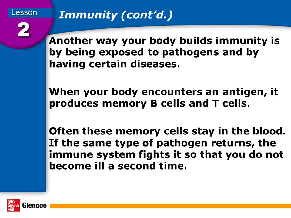 Immunity (cont'd.) Another way your body builds immunity is by being exposed to pathogens and by having certain diseases. When your body encounters an