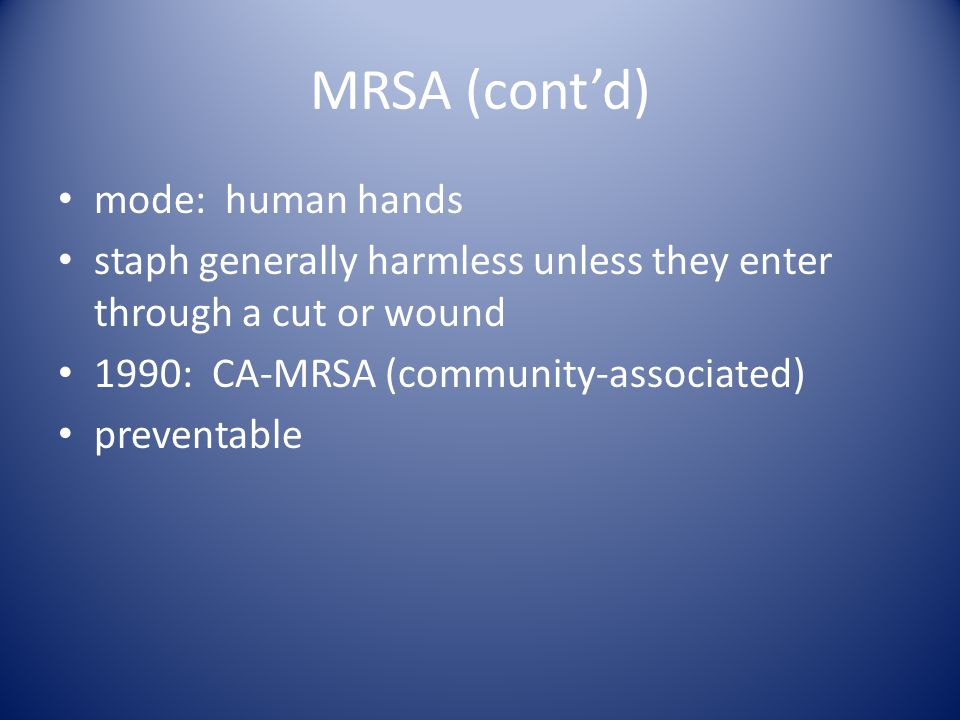 MRSA (cont'd) mode: human hands staph generally harmless unless they enter through a cut or wound 1990: CA-MRSA (community-associated) preventable