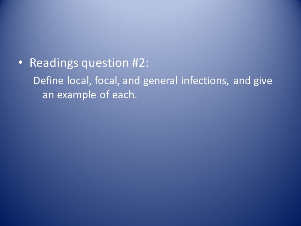 Readings question #2: Define local, focal, and general infections, and give an example of each.