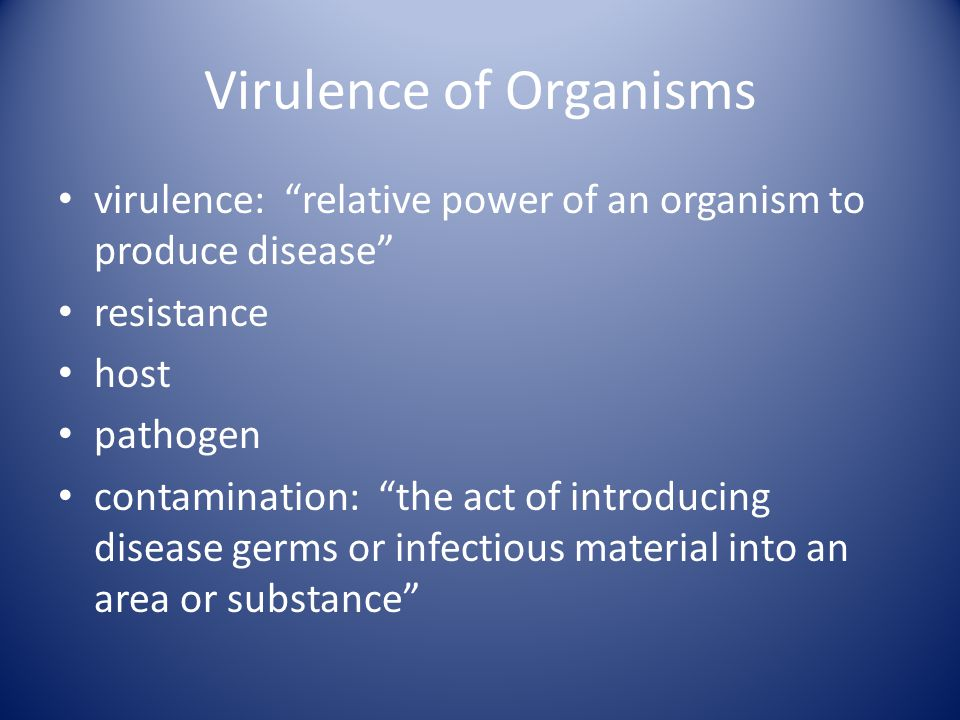 Virulence (cont'd) true pathogen: an organism that due to its virulence is able to produce disease: attenuation: dilution or weakening of virulence of a microorganism, reducing or abolishing pathogenicity pathogenicity: the state of producing or being able to produce pathological changes and disease