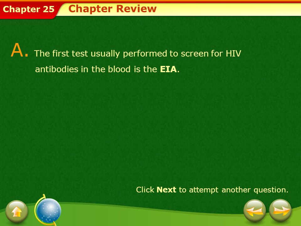 Chapter 25 Chapter Review A. The first test usually performed to screen for HIV antibodies in the blood is the EIA. Click Next to attempt another ques