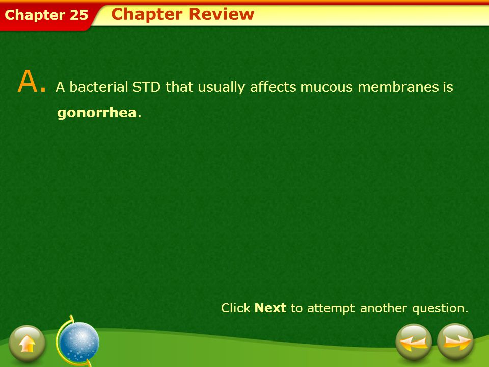 Chapter 25 Chapter Review A. A bacterial STD that usually affects mucous membranes is gonorrhea. Click Next to attempt another question.