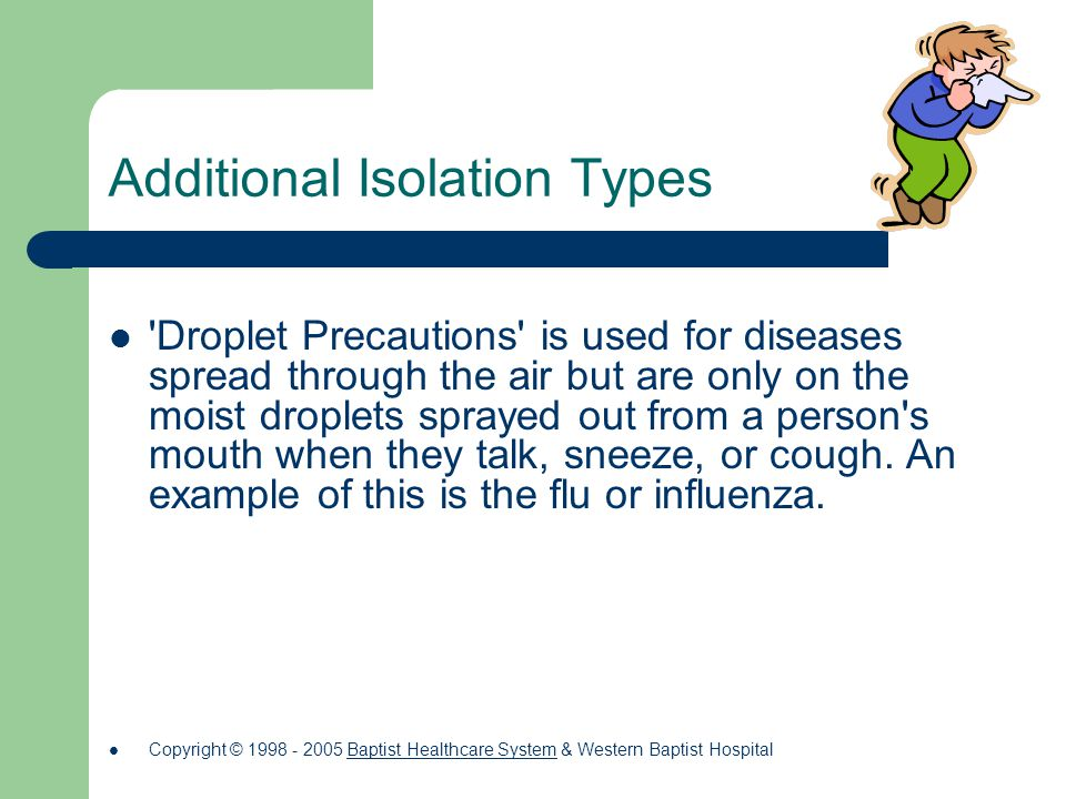 Additional Isolation Types Droplet Precautions is used for diseases spread through the air but are only on the moist droplets sprayed out from a person s mouth when they talk, sneeze, or cough.