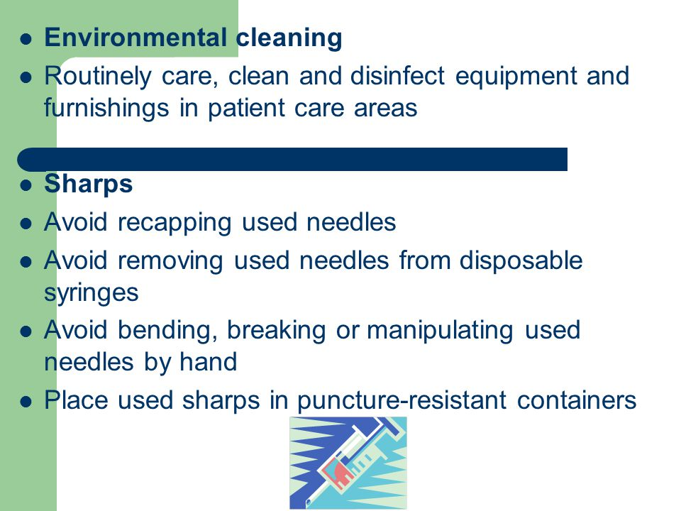 Environmental cleaning Routinely care, clean and disinfect equipment and furnishings in patient care areas Sharps Avoid recapping used needles Avoid removing used needles from disposable syringes Avoid bending, breaking or manipulating used needles by hand Place used sharps in puncture-resistant containers