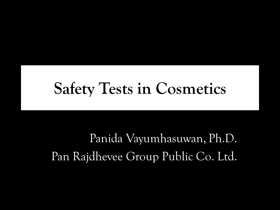 Safety Tests in Cosmetics Panida Vayumhasuwan, Ph.D. Pan Rajdhevee Group Public Co. Ltd.