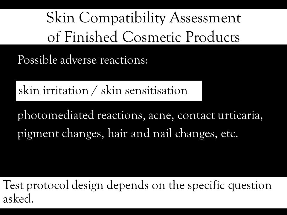 Skin Compatibility Assessment of Finished Cosmetic Products Possible adverse reactions: photomediated reactions, acne, contact urticaria, pigment changes, hair and nail changes, etc.