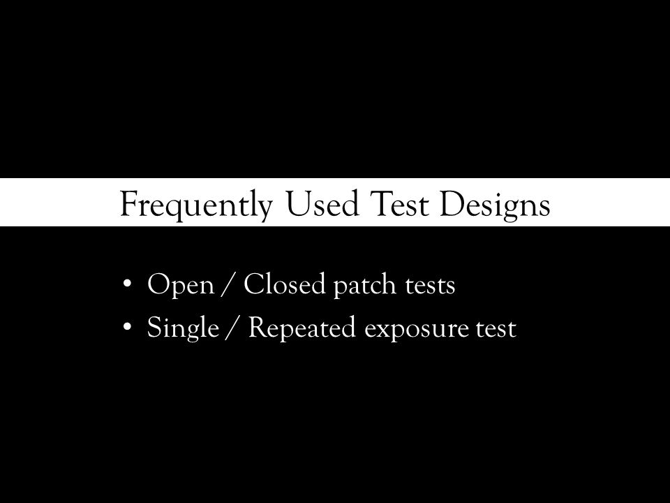 Frequently Used Test Designs Open / Closed patch tests Single / Repeated exposure test