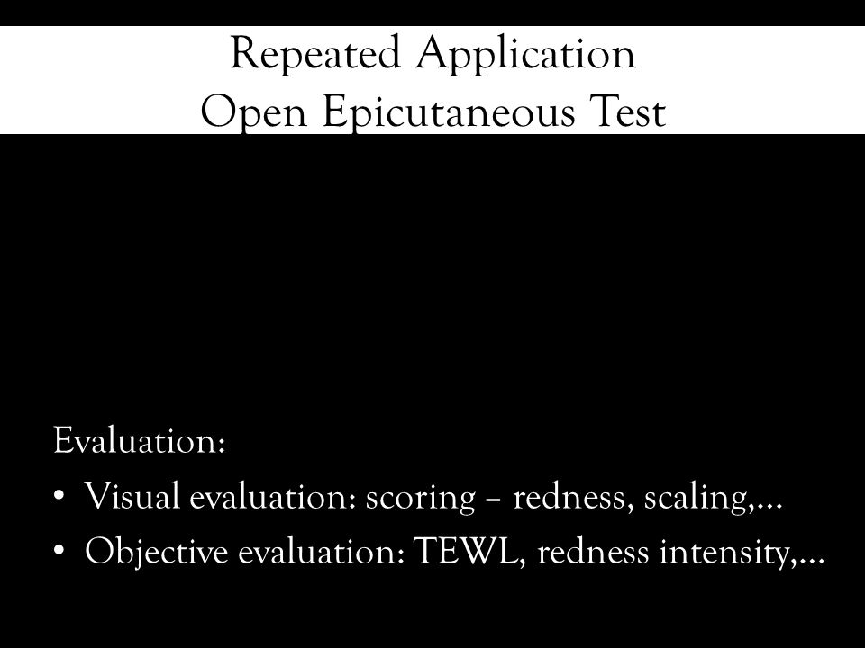 Repeated Application Open Epicutaneous Test Evaluation: Visual evaluation: scoring – redness, scaling,… Objective evaluation: TEWL, redness intensity,…