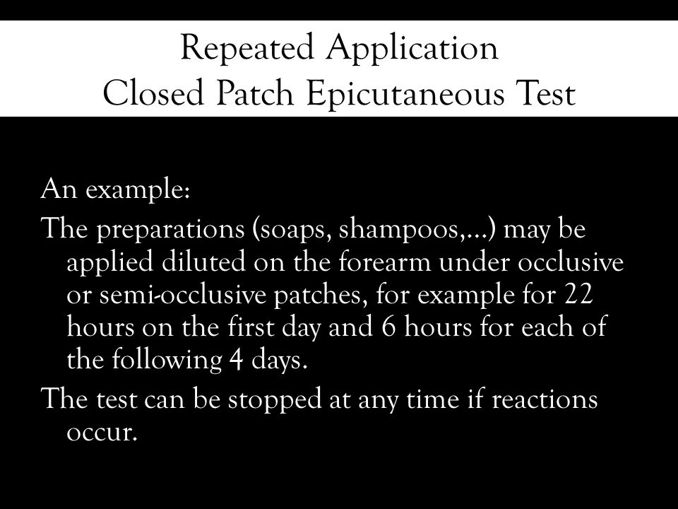 Repeated Application Closed Patch Epicutaneous Test An example: The preparations (soaps, shampoos,…) may be applied diluted on the forearm under occlusive or semi-occlusive patches, for example for 22 hours on the first day and 6 hours for each of the following 4 days.