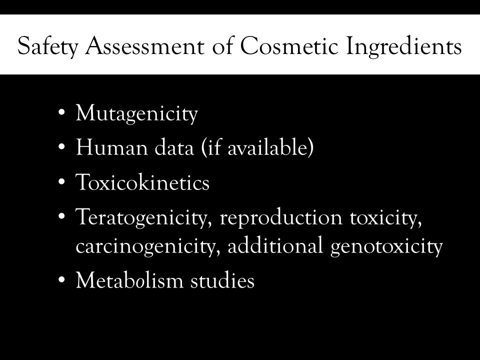Safety Assessment of Cosmetic Ingredients Mutagenicity Human data (if available) Toxicokinetics Teratogenicity, reproduction toxicity, carcinogenicity, additional genotoxicity Metab o lism studies