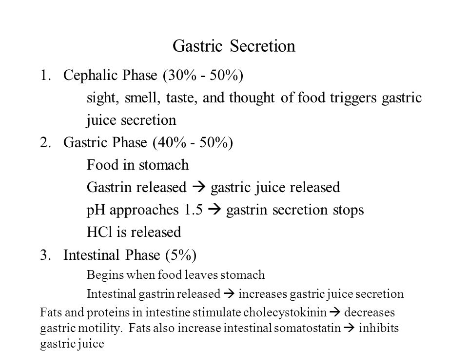 Gastric Secretion 1.Cephalic Phase (30% - 50%) sight, smell, taste, and thought of food triggers gastric juice secretion 2.Gastric Phase (40% - 50%) Food in stomach Gastrin released  gastric juice released pH approaches 1.5  gastrin secretion stops HCl is released 3.Intestinal Phase (5%) Begins when food leaves stomach Intestinal gastrin released  increases gastric juice secretion Fats and proteins in intestine stimulate cholecystokinin  decreases gastric motility.