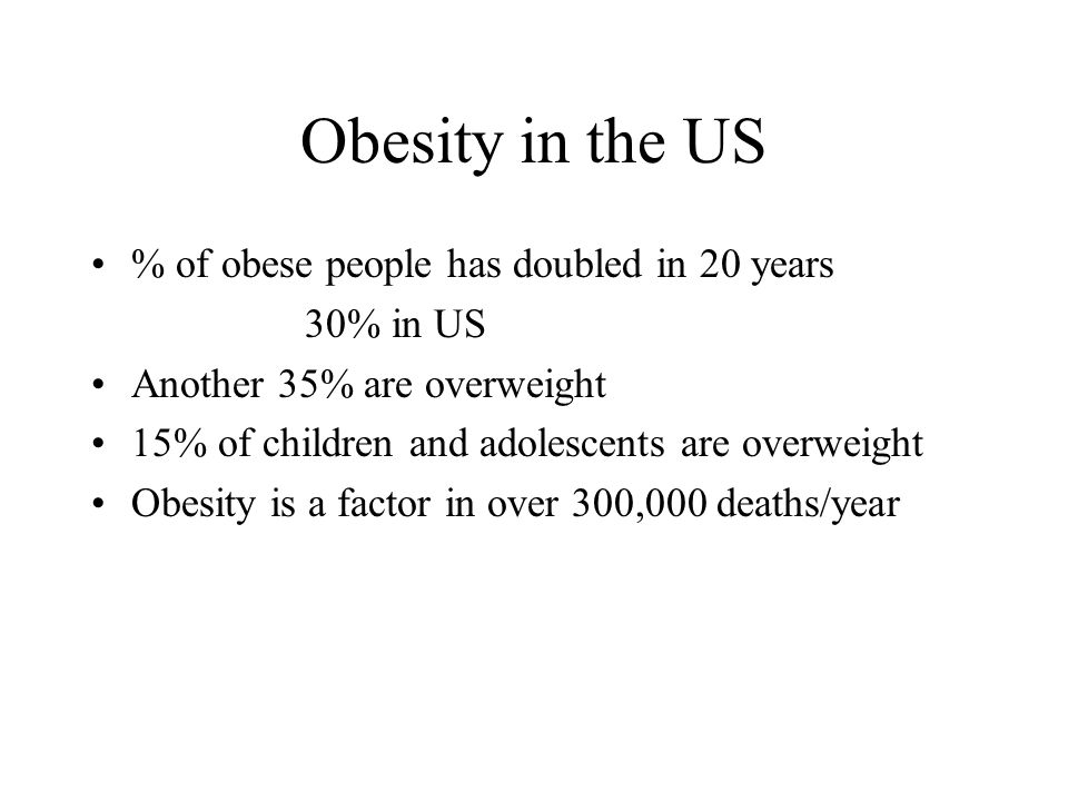 Obesity in the US % of obese people has doubled in 20 years 30% in US Another 35% are overweight 15% of children and adolescents are overweight Obesity is a factor in over 300,000 deaths/year