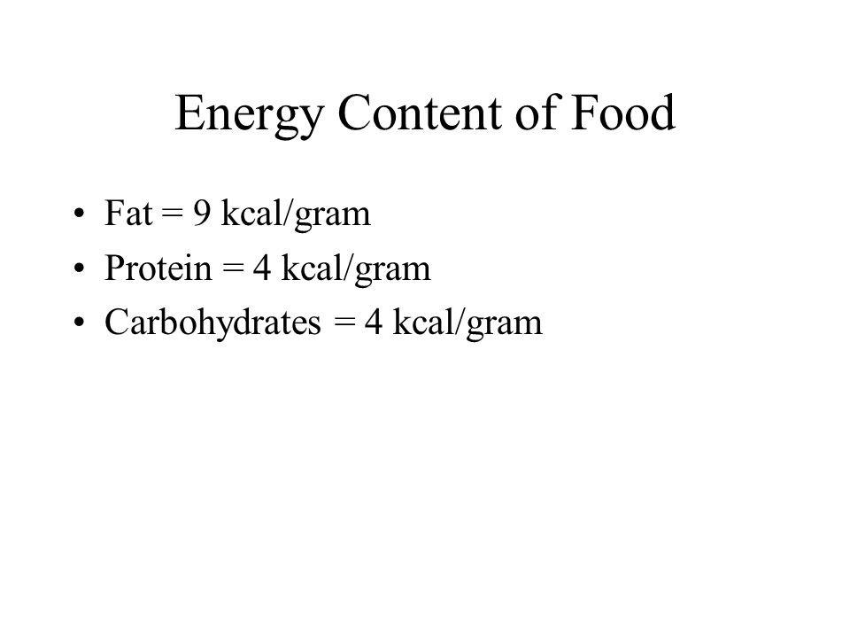 Energy Content of Food Fat = 9 kcal/gram Protein = 4 kcal/gram Carbohydrates = 4 kcal/gram