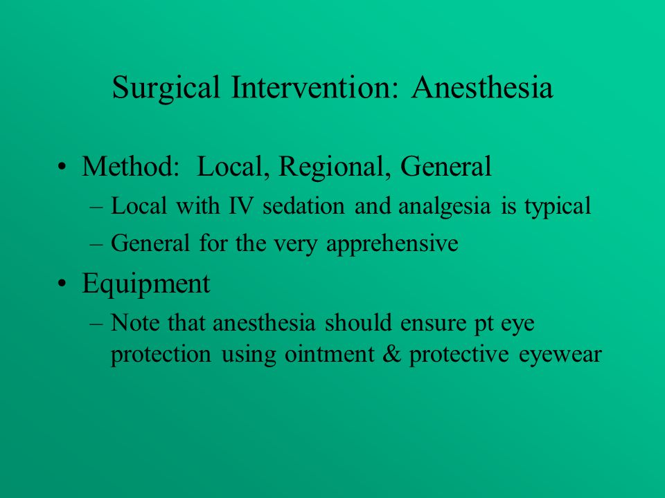Surgical Intervention: Anesthesia Method: Local, Regional, General –Local with IV sedation and analgesia is typical –General for the very apprehensive