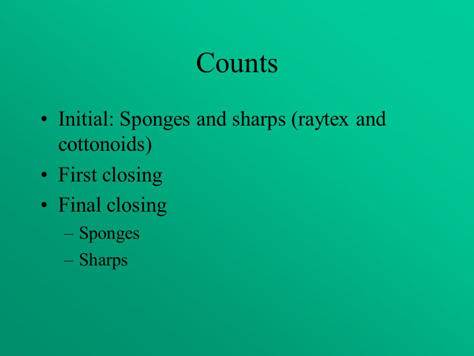 Counts Initial: Sponges and sharps (raytex and cottonoids) First closing Final closing –Sponges –Sharps
