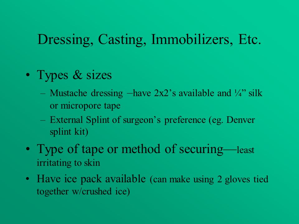 """Dressing, Casting, Immobilizers, Etc. Types & sizes –Mustache dressing – have 2x2's available and ¼"""" silk or micropore tape –External Splint of surgeo"""