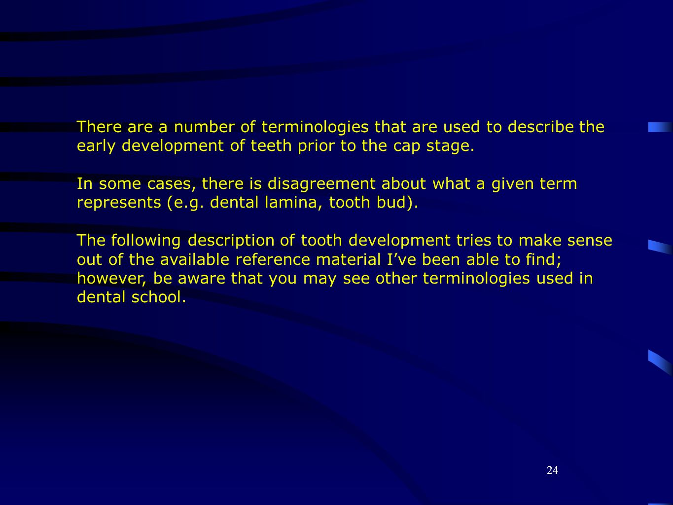 24 There are a number of terminologies that are used to describe the early development of teeth prior to the cap stage.
