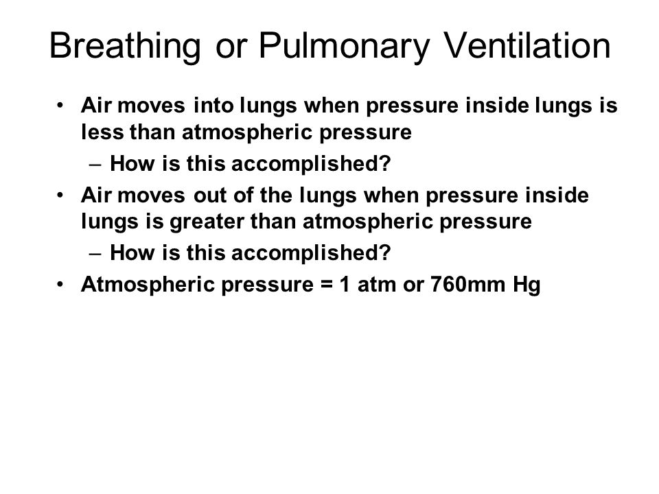 Breathing or Pulmonary Ventilation Air moves into lungs when pressure inside lungs is less than atmospheric pressure –How is this accomplished? Air mo