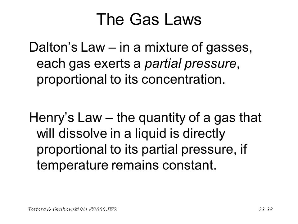 Tortora & Grabowski 9/e  2000 JWS 23-38 The Gas Laws Dalton's Law – in a mixture of gasses, each gas exerts a partial pressure, proportional to its c