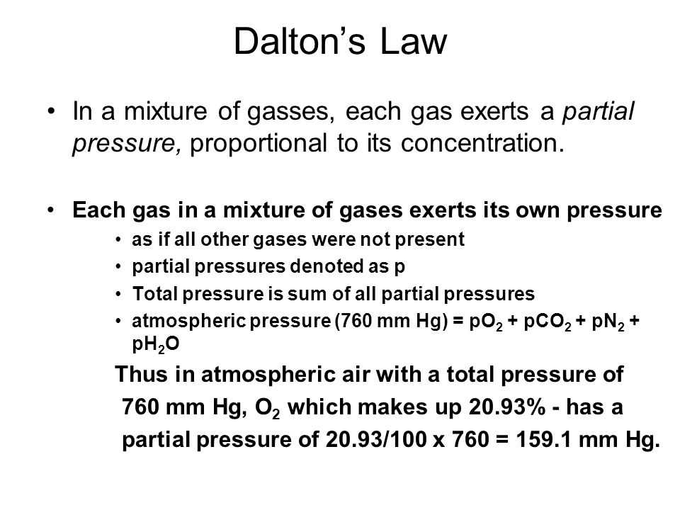 Dalton's Law In a mixture of gasses, each gas exerts a partial pressure, proportional to its concentration. Each gas in a mixture of gases exerts its