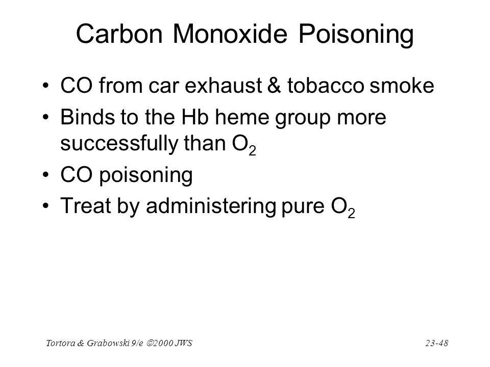 Tortora & Grabowski 9/e  2000 JWS 23-48 Carbon Monoxide Poisoning CO from car exhaust & tobacco smoke Binds to the Hb heme group more successfully th