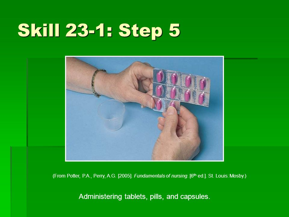 Skill 23-1: Step 5 Administering tablets, pills, and capsules.