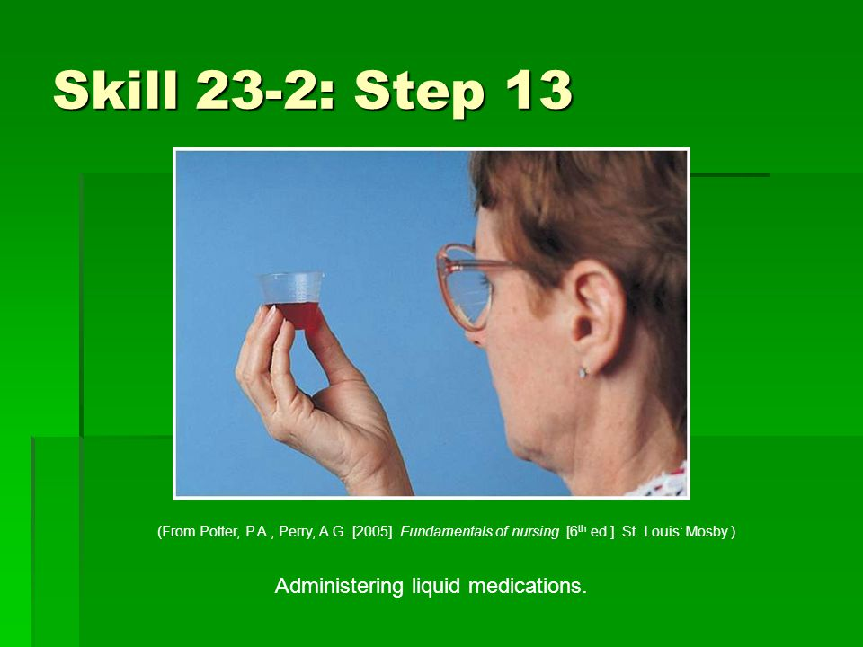 Skill 23-2: Step 13 Administering liquid medications.