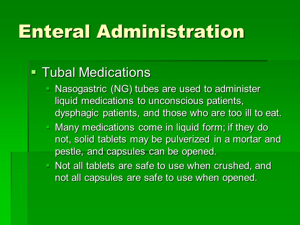 Enteral Administration  Tubal Medications  Nasogastric (NG) tubes are used to administer liquid medications to unconscious patients, dysphagic patients, and those who are too ill to eat.