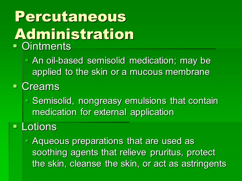 Percutaneous Administration  Ointments  An oil-based semisolid medication; may be applied to the skin or a mucous membrane  Creams  Semisolid, nongreasy emulsions that contain medication for external application  Lotions  Aqueous preparations that are used as soothing agents that relieve pruritus, protect the skin, cleanse the skin, or act as astringents