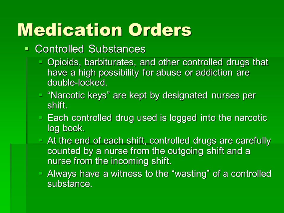 Medication Orders  Controlled Substances  Opioids, barbiturates, and other controlled drugs that have a high possibility for abuse or addiction are double-locked.