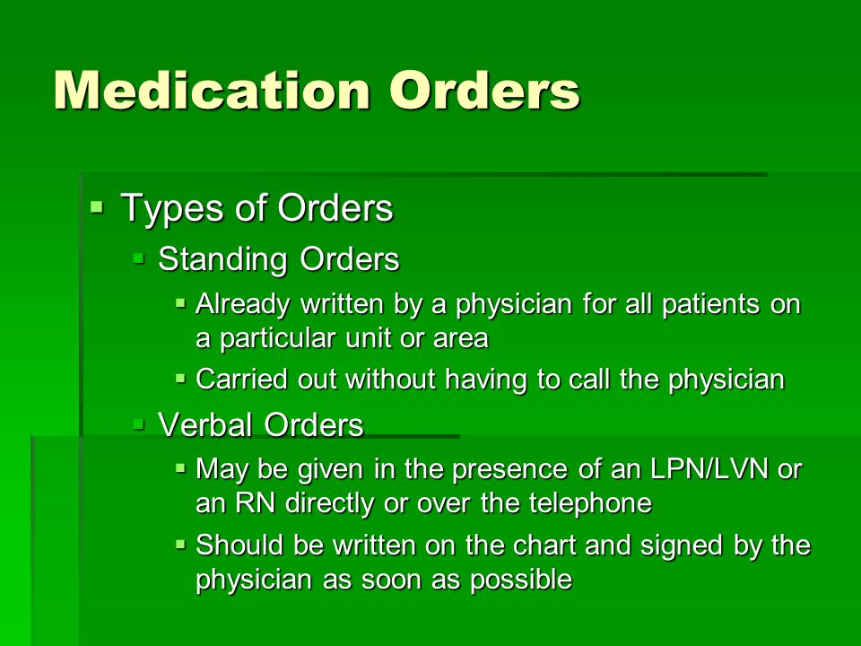 Medication Orders  Types of Orders  Standing Orders  Already written by a physician for all patients on a particular unit or area  Carried out without having to call the physician  Verbal Orders  May be given in the presence of an LPN/LVN or an RN directly or over the telephone  Should be written on the chart and signed by the physician as soon as possible