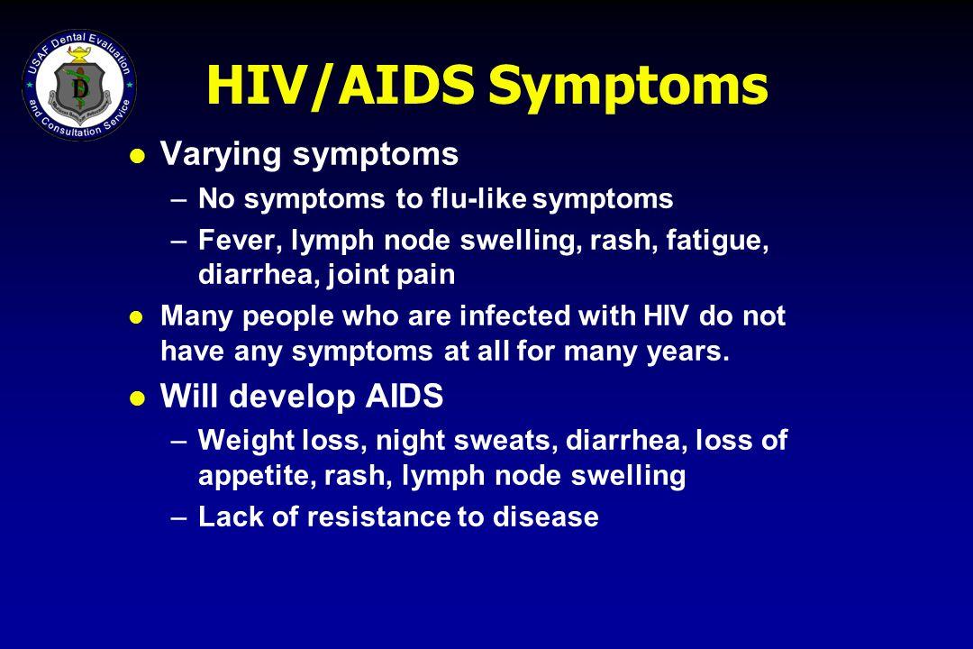 HIV/AIDS Symptoms l Varying symptoms –No symptoms to flu-like symptoms –Fever, lymph node swelling, rash, fatigue, diarrhea, joint pain l Many people