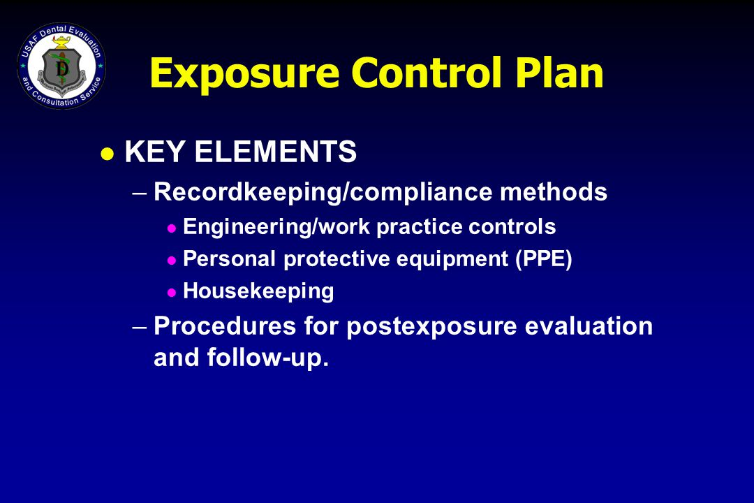 Exposure Control Plan l KEY ELEMENTS –Recordkeeping/compliance methods l Engineering/work practice controls l Personal protective equipment (PPE) l Ho