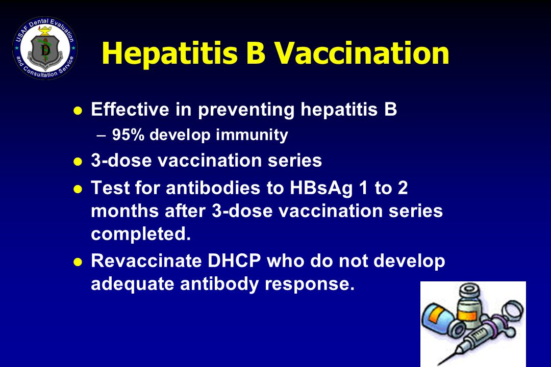 Hepatitis B Vaccination l Effective in preventing hepatitis B –95% develop immunity l 3-dose vaccination series l Test for antibodies to HBsAg 1 to 2
