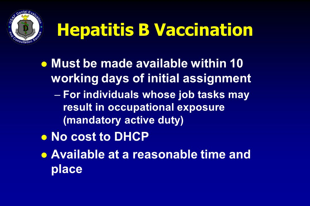 Hepatitis B Vaccination l Must be made available within 10 working days of initial assignment –For individuals whose job tasks may result in occupatio
