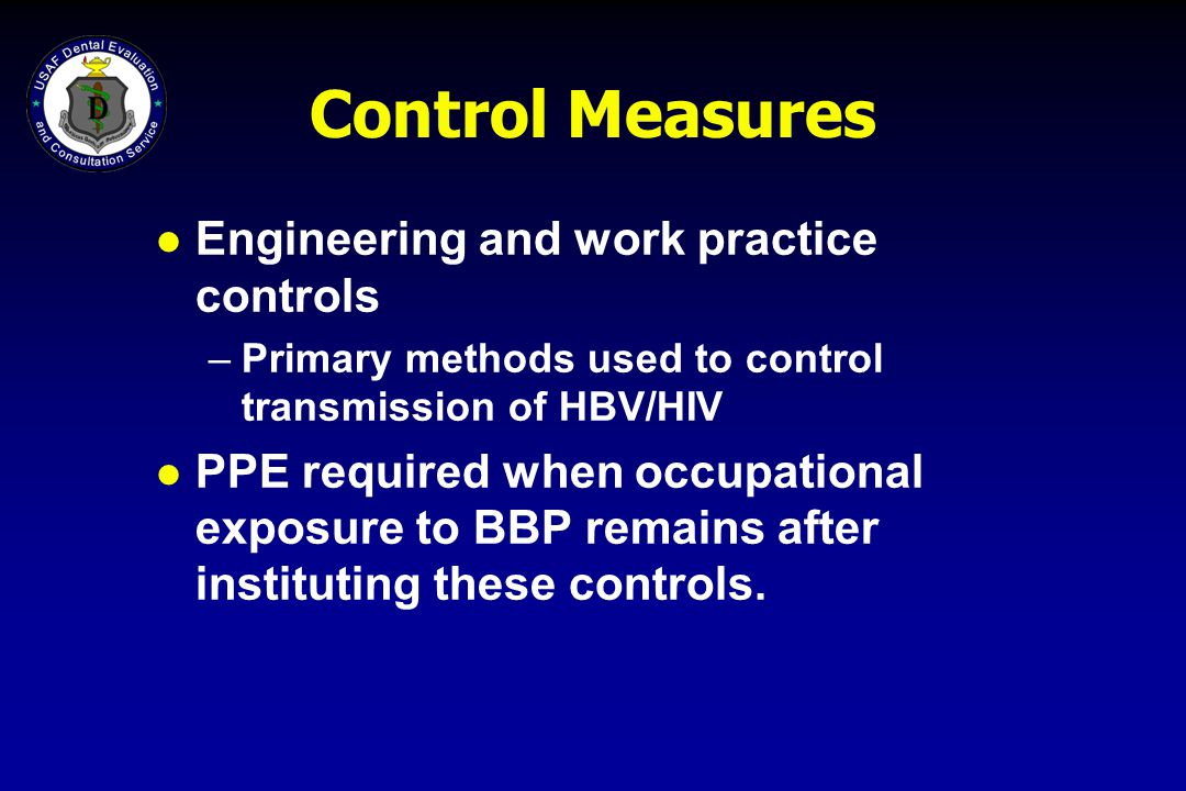 Control Measures l Engineering and work practice controls –Primary methods used to control transmission of HBV/HIV l PPE required when occupational ex