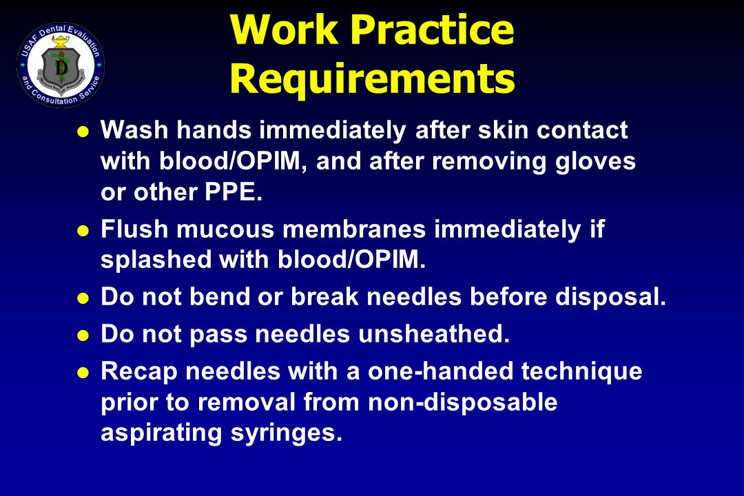 Work Practice Requirements l Wash hands immediately after skin contact with blood/OPIM, and after removing gloves or other PPE. l Flush mucous membran