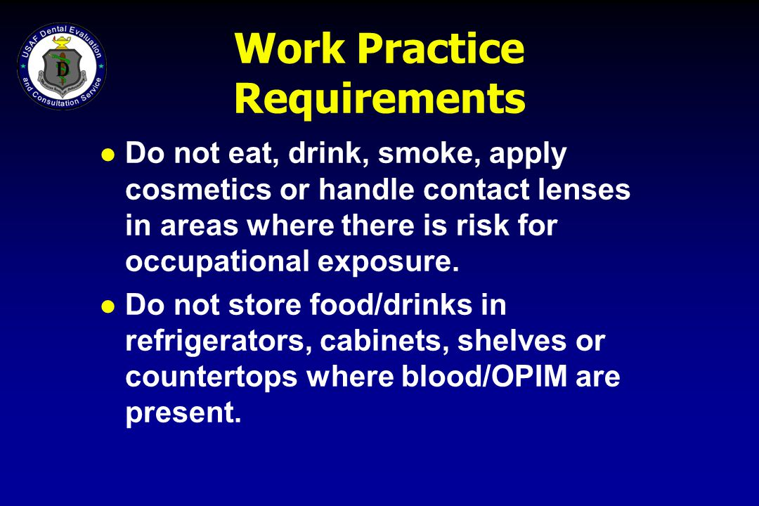 Work Practice Requirements l Do not eat, drink, smoke, apply cosmetics or handle contact lenses in areas where there is risk for occupational exposure
