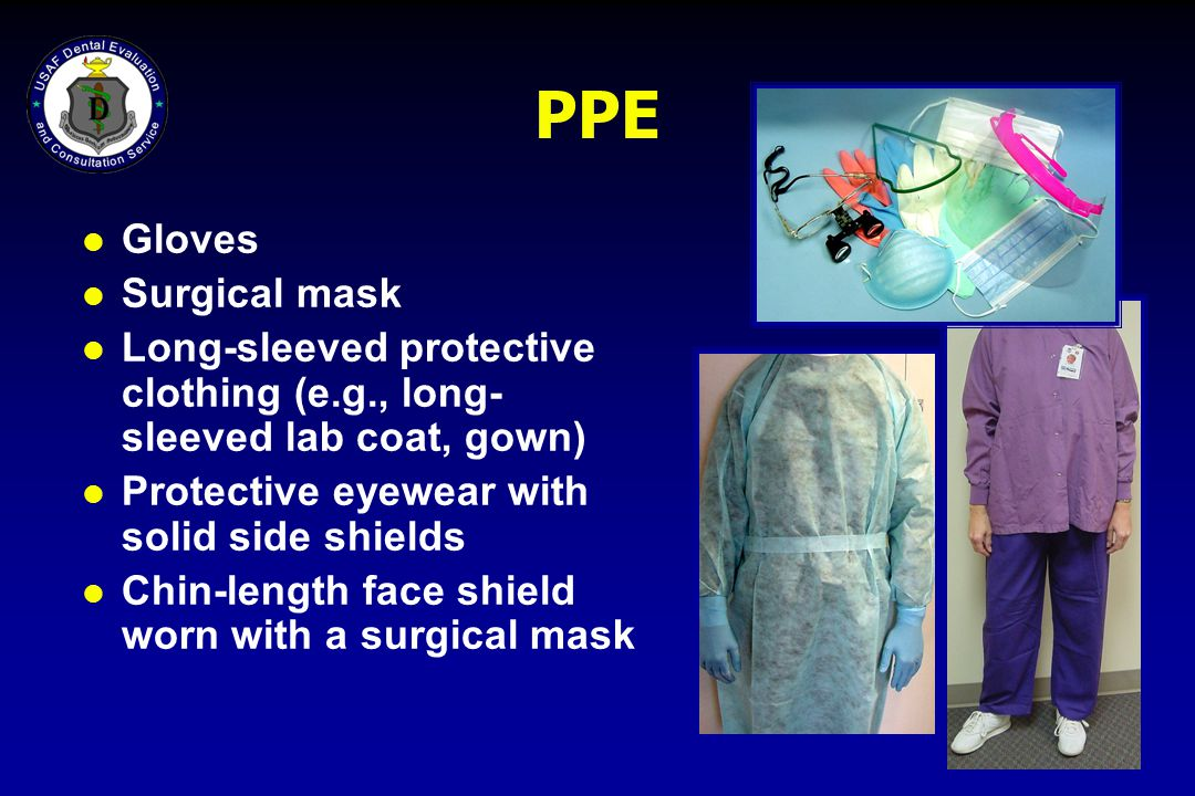 PPE l Gloves l Surgical mask l Long-sleeved protective clothing (e.g., long- sleeved lab coat, gown) l Protective eyewear with solid side shields l Ch
