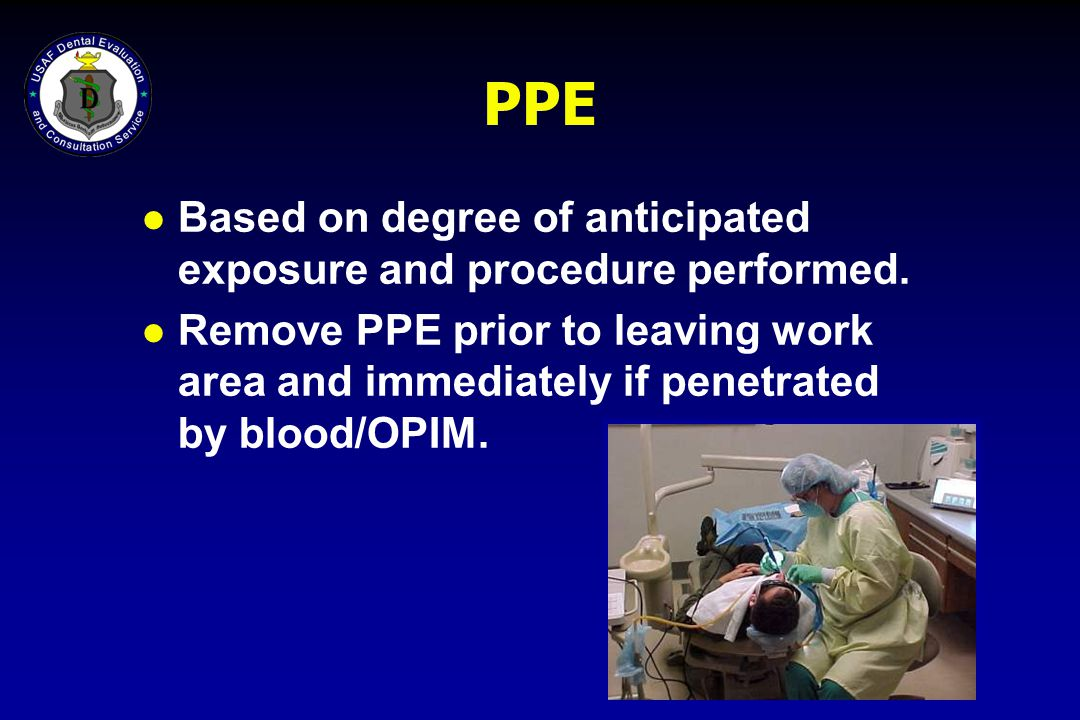 PPE l Based on degree of anticipated exposure and procedure performed. l Remove PPE prior to leaving work area and immediately if penetrated by blood/