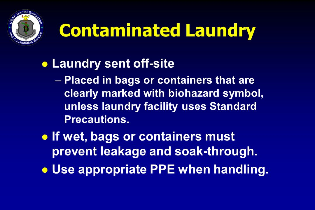 Contaminated Laundry l Laundry sent off-site –Placed in bags or containers that are clearly marked with biohazard symbol, unless laundry facility uses