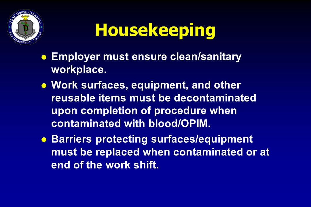 Housekeeping l Employer must ensure clean/sanitary workplace. l Work surfaces, equipment, and other reusable items must be decontaminated upon complet