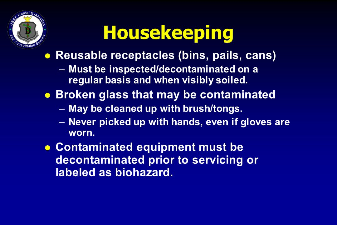 Housekeeping l Reusable receptacles (bins, pails, cans) –Must be inspected/decontaminated on a regular basis and when visibly soiled. l Broken glass t