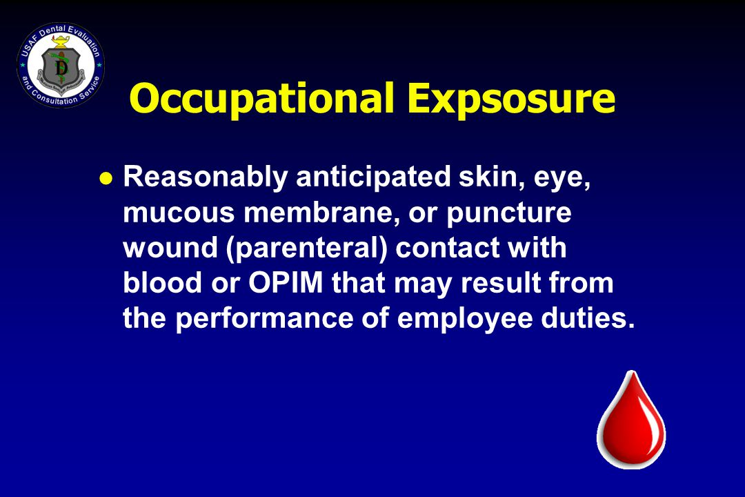 Occupational Expsosure l Reasonably anticipated skin, eye, mucous membrane, or puncture wound (parenteral) contact with blood or OPIM that may result