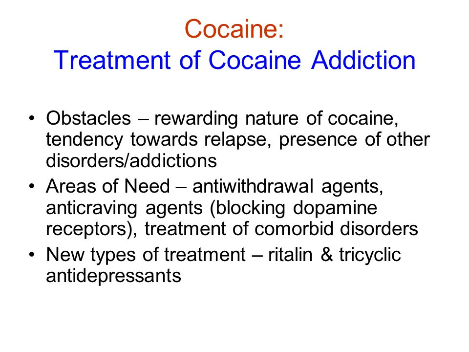 Cocaine: Treatment of Cocaine Addiction Obstacles – rewarding nature of cocaine, tendency towards relapse, presence of other disorders/addictions Areas of Need – antiwithdrawal agents, anticraving agents (blocking dopamine receptors), treatment of comorbid disorders New types of treatment – ritalin & tricyclic antidepressants