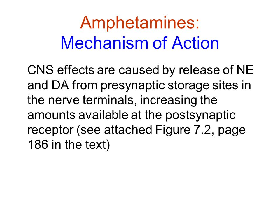 Amphetamines: Mechanism of Action CNS effects are caused by release of NE and DA from presynaptic storage sites in the nerve terminals, increasing the amounts available at the postsynaptic receptor (see attached Figure 7.2, page 186 in the text)