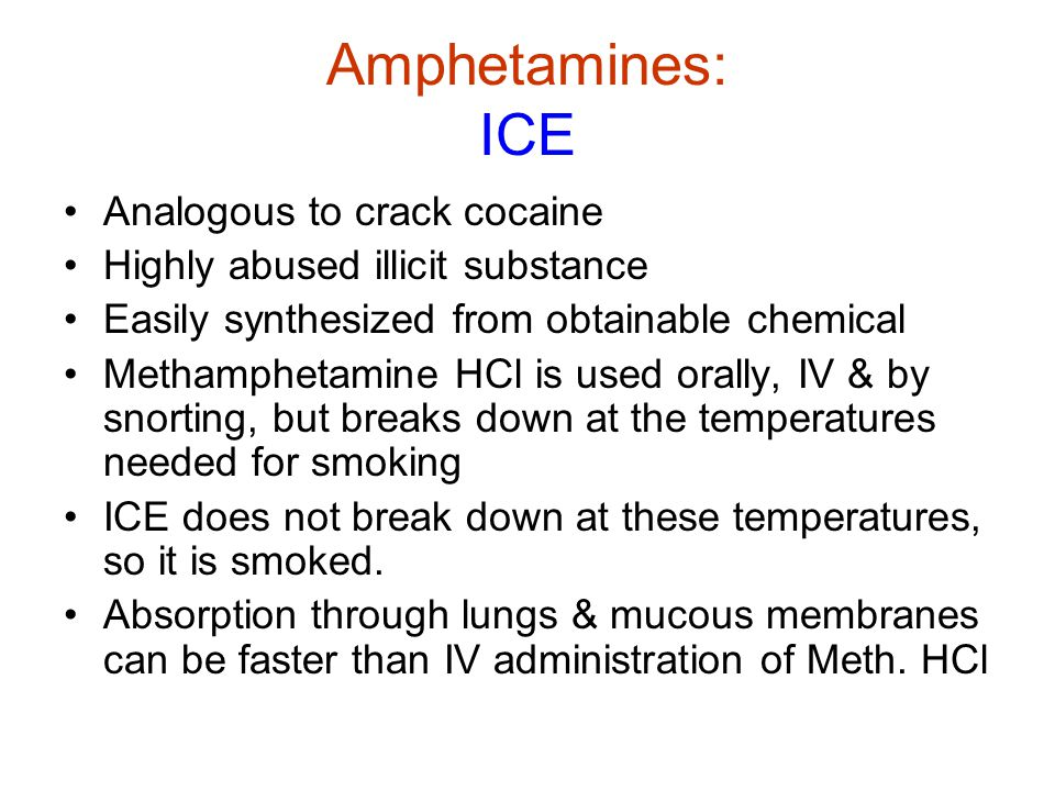 Amphetamines: ICE Analogous to crack cocaine Highly abused illicit substance Easily synthesized from obtainable chemical Methamphetamine HCl is used orally, IV & by snorting, but breaks down at the temperatures needed for smoking ICE does not break down at these temperatures, so it is smoked.