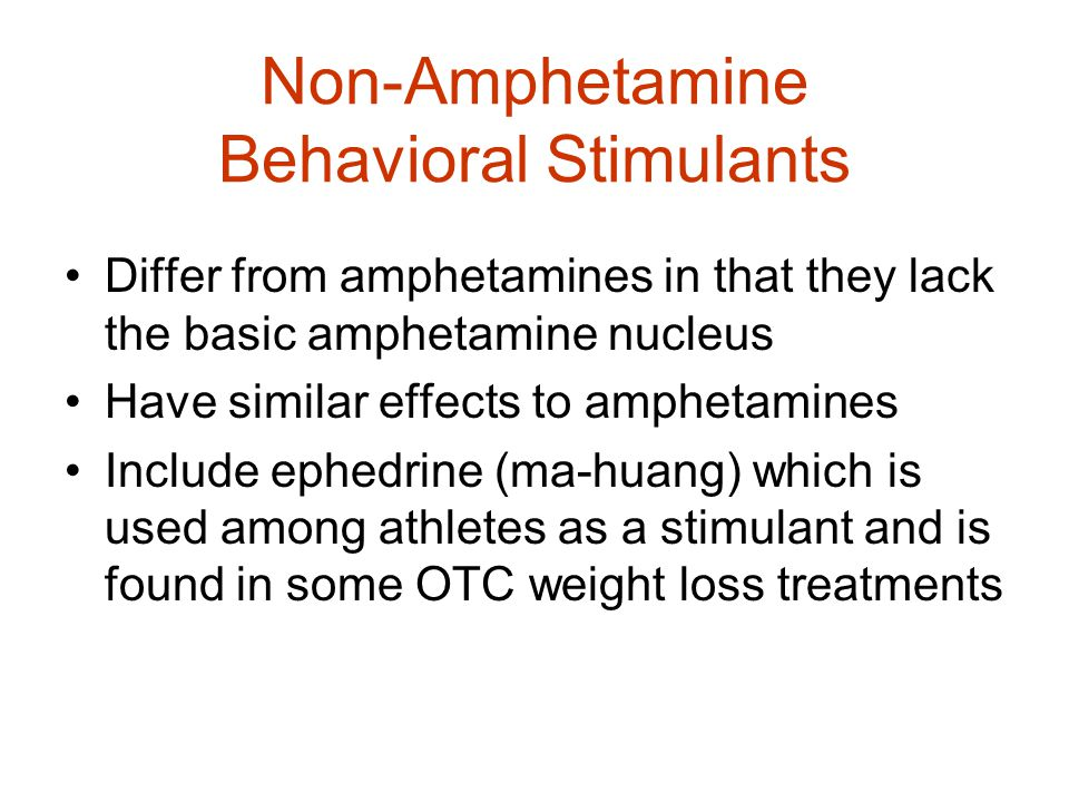 Non-Amphetamine Behavioral Stimulants Differ from amphetamines in that they lack the basic amphetamine nucleus Have similar effects to amphetamines Include ephedrine (ma-huang) which is used among athletes as a stimulant and is found in some OTC weight loss treatments